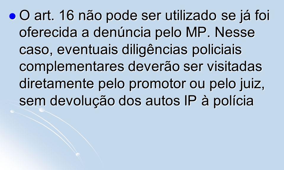 O art. 16 não pode ser utilizado se já foi oferecida a denúncia pelo MP. Nesse caso, eventuais diligências policiais complementares deverão ser visita