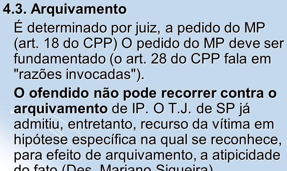 4.3. Arquivamento É determinado por juiz, a pedido do MP (art. 18 do CPP) O pedido do MP deve ser fundamentado (o art. 28 do CPP fala em