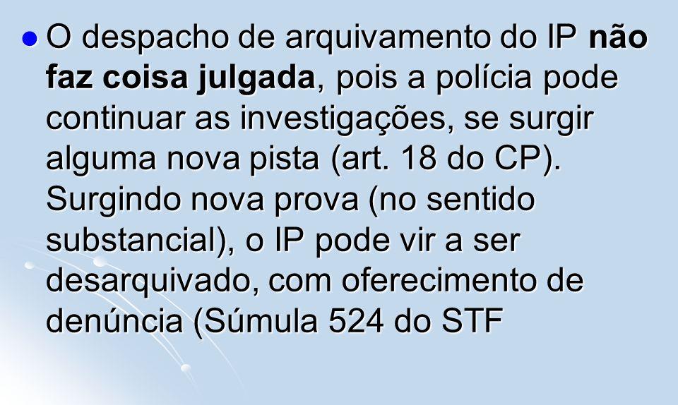 O despacho de arquivamento do IP não faz coisa julgada, pois a polícia pode continuar as investigações, se surgir alguma nova pista (art. 18 do CP). S
