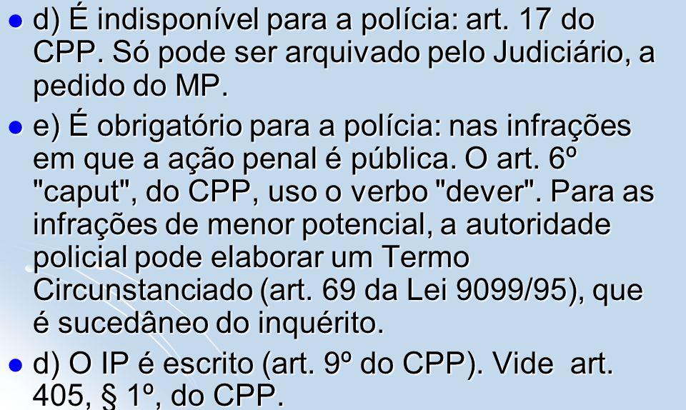 d) É indisponível para a polícia: art. 17 do CPP. Só pode ser arquivado pelo Judiciário, a pedido do MP. d) É indisponível para a polícia: art. 17 do