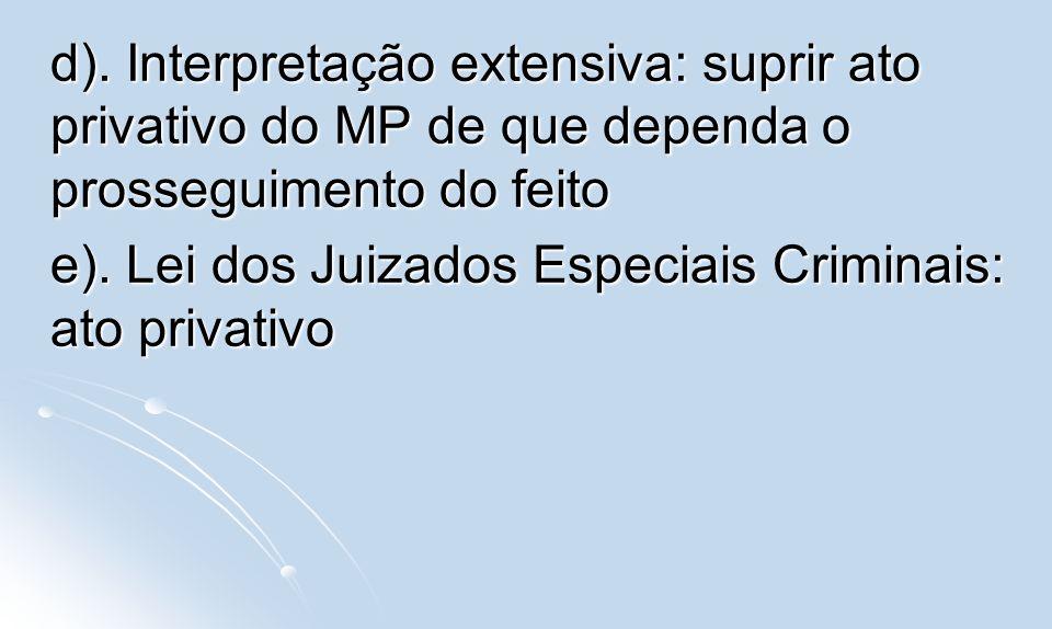 d). Interpretação extensiva: suprir ato privativo do MP de que dependa o prosseguimento do feito e). Lei dos Juizados Especiais Criminais: ato privati