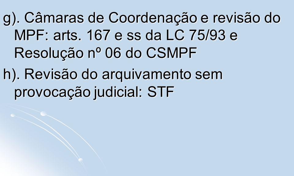 g). Câmaras de Coordenação e revisão do MPF: arts. 167 e ss da LC 75/93 e Resolução nº 06 do CSMPF h). Revisão do arquivamento sem provocação judicial