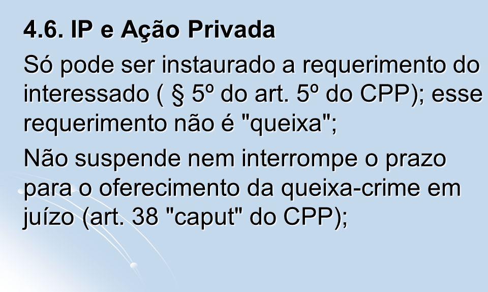 4.6. IP e Ação Privada Só pode ser instaurado a requerimento do interessado ( § 5º do art. 5º do CPP); esse requerimento não é