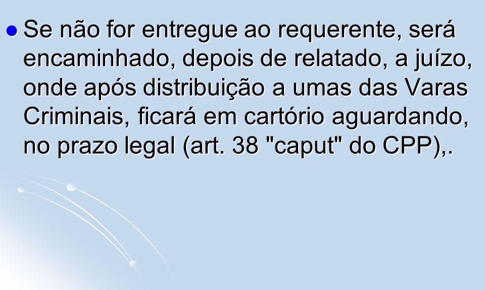 Se não for entregue ao requerente, será encaminhado, depois de relatado, a juízo, onde após distribuição a umas das Varas Criminais, ficará em cartóri