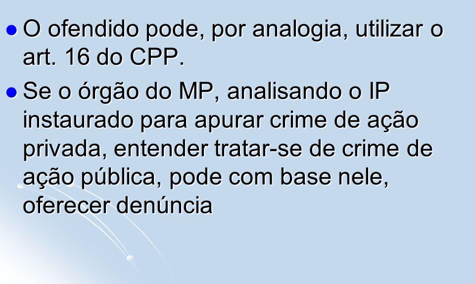 O ofendido pode, por analogia, utilizar o art. 16 do CPP. O ofendido pode, por analogia, utilizar o art. 16 do CPP. Se o órgão do MP, analisando o IP