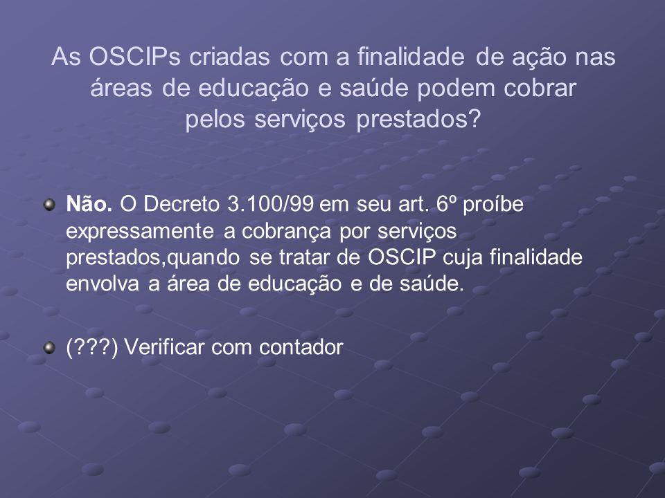 As OSCIPs criadas com a finalidade de ação nas áreas de educação e saúde podem cobrar pelos serviços prestados? Não. O Decreto 3.100/99 em seu art. 6º