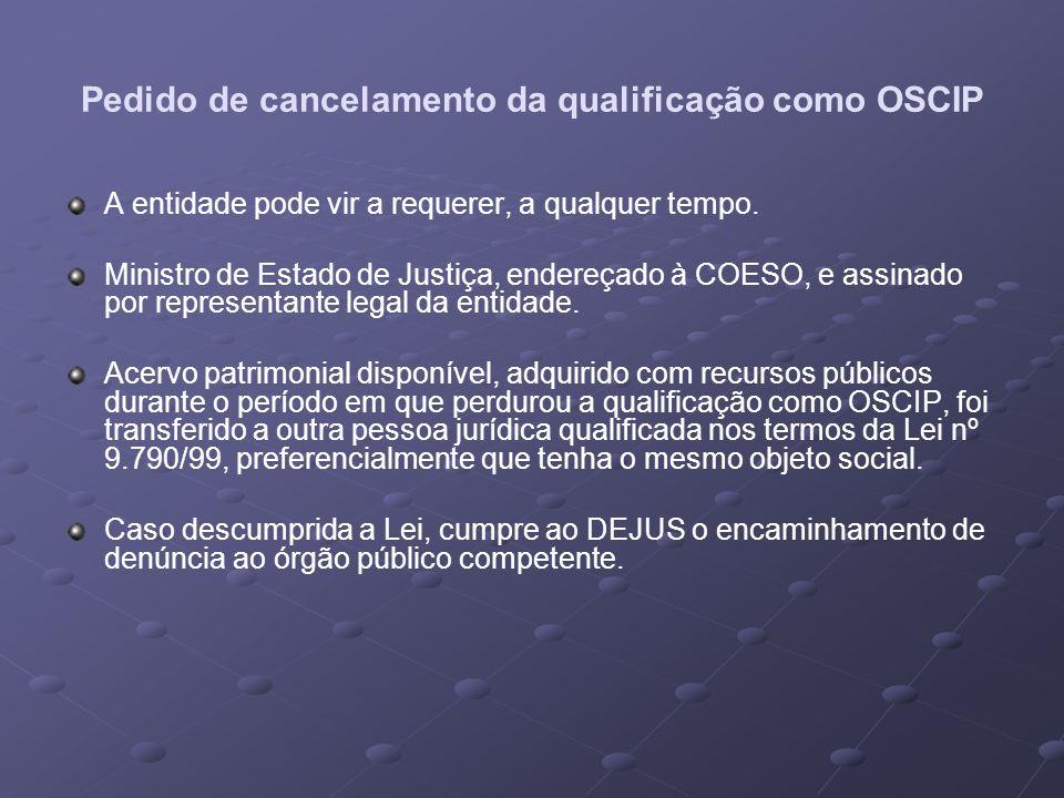Pedido de cancelamento da qualificação como OSCIP A entidade pode vir a requerer, a qualquer tempo. Ministro de Estado de Justiça, endereçado à COESO,