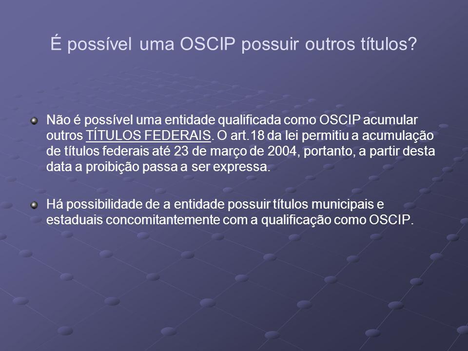 É possível uma OSCIP possuir outros títulos? Não é possível uma entidade qualificada como OSCIP acumular outros TÍTULOS FEDERAIS. O art.18 da lei perm