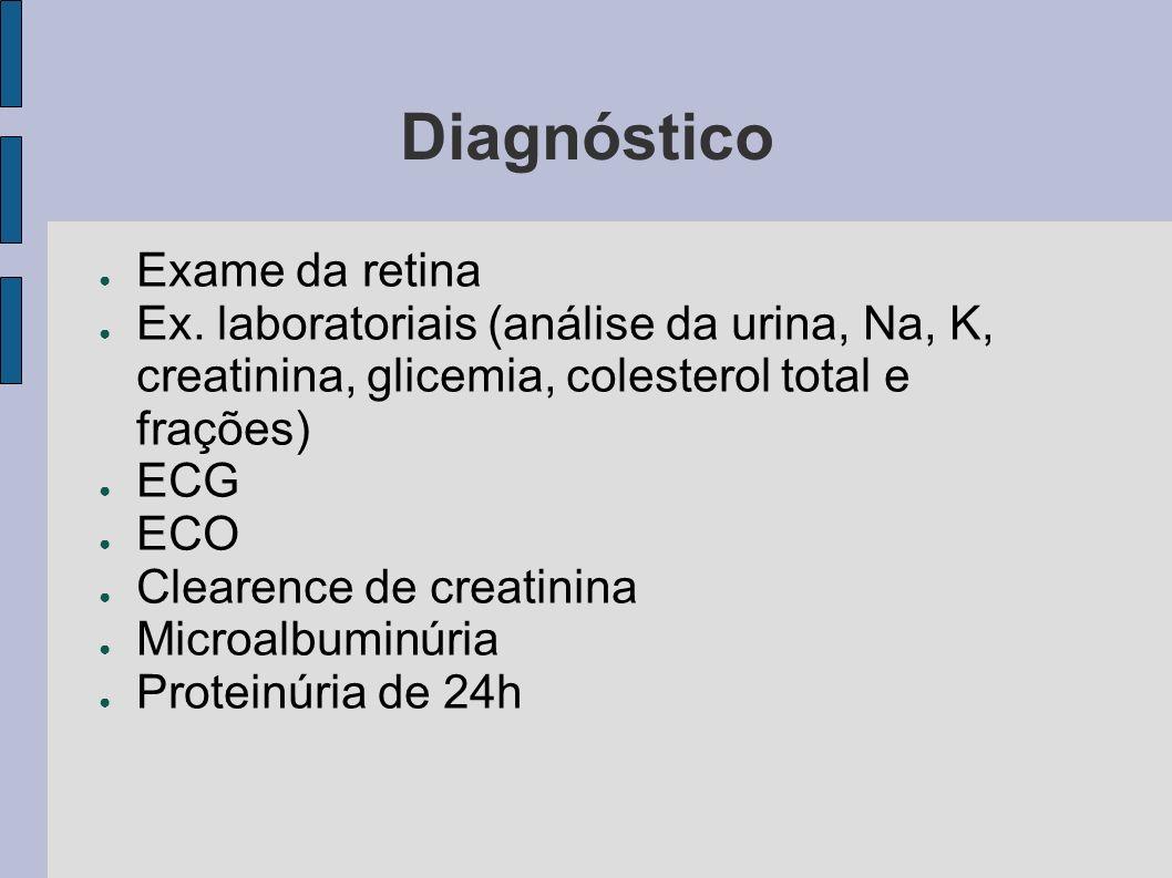 Diagnóstico Exame da retina Ex. laboratoriais (análise da urina, Na, K, creatinina, glicemia, colesterol total e frações) ECG ECO Clearence de creatin