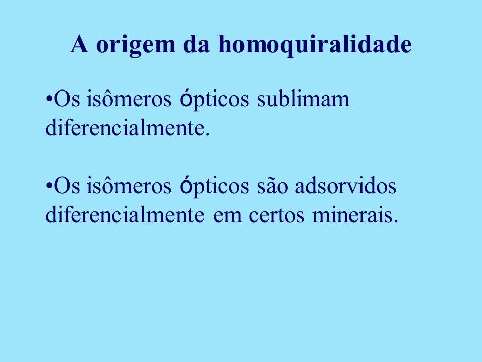A origem da homoquiralidade Os isômeros ó pticos sublimam diferencialmente. Os isômeros ó pticos são adsorvidos diferencialmente em certos minerais.