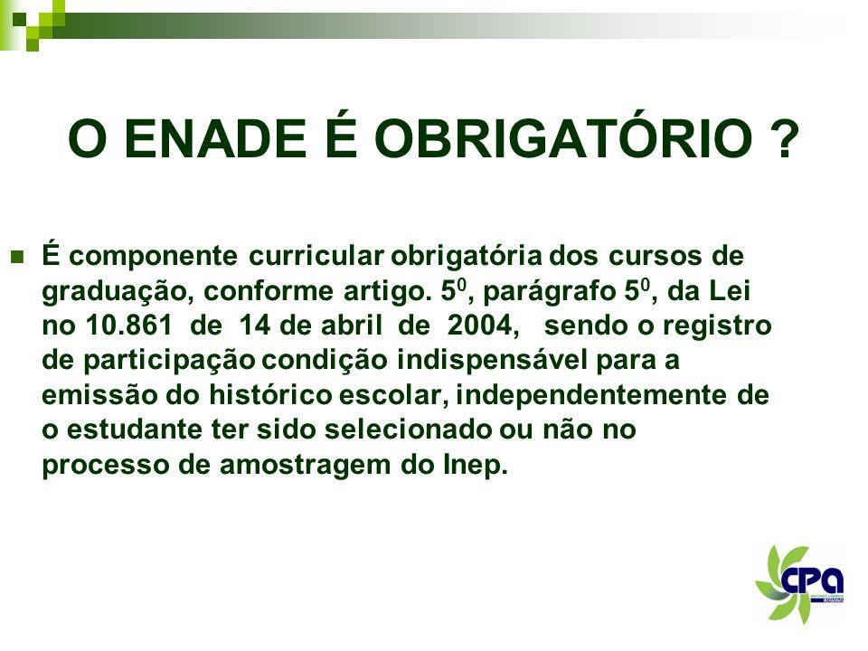 O ENADE É OBRIGATÓRIO ? É componente curricular obrigatória dos cursos de graduação, conforme artigo. 5 0, parágrafo 5 0, da Lei no 10.861 de 14 de ab