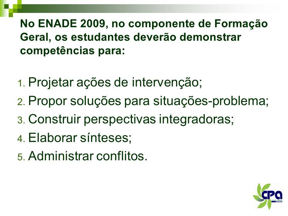 No ENADE 2009, no componente de Formação Geral, os estudantes deverão demonstrar competências para: 1. Projetar ações de intervenção; 2. Propor soluçõ