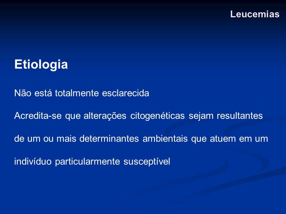 Leucemias Etiologia Não está totalmente esclarecida Acredita-se que alterações citogenéticas sejam resultantes de um ou mais determinantes ambientais
