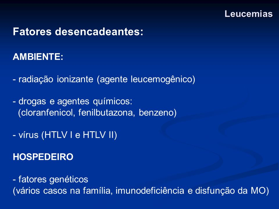 Fatores desencadeantes: AMBIENTE: - radiação ionizante (agente leucemogênico) - drogas e agentes químicos: (cloranfenicol, fenilbutazona, benzeno) - v