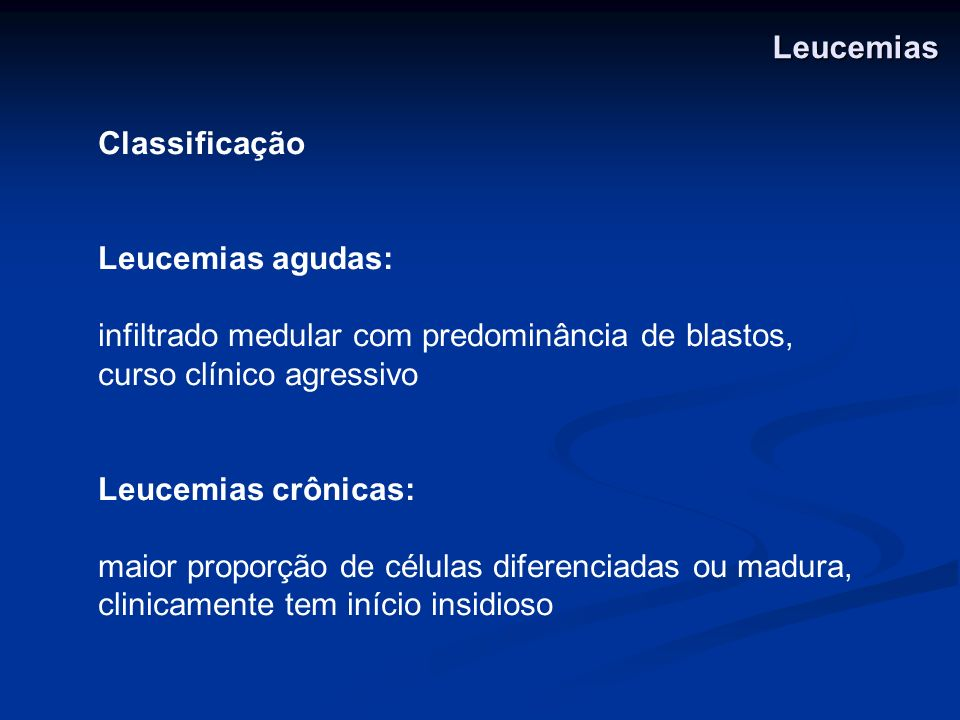Classificação Leucemias agudas: infiltrado medular com predominância de blastos, curso clínico agressivo Leucemias crônicas: maior proporção de célula