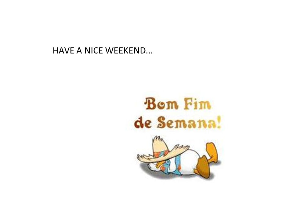HAVE A NICE WEEKEND...