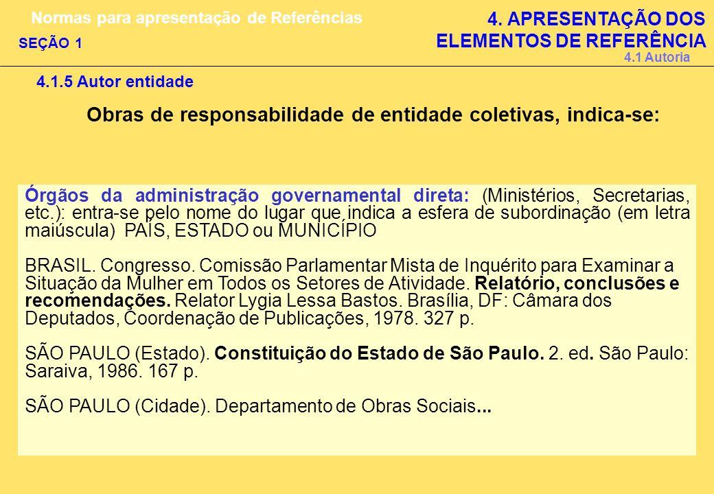 4.1.5 Autor entidade Obras de responsabilidade de entidade coletivas, indica-se: Órgãos da administração governamental direta: (Ministérios, Secretari