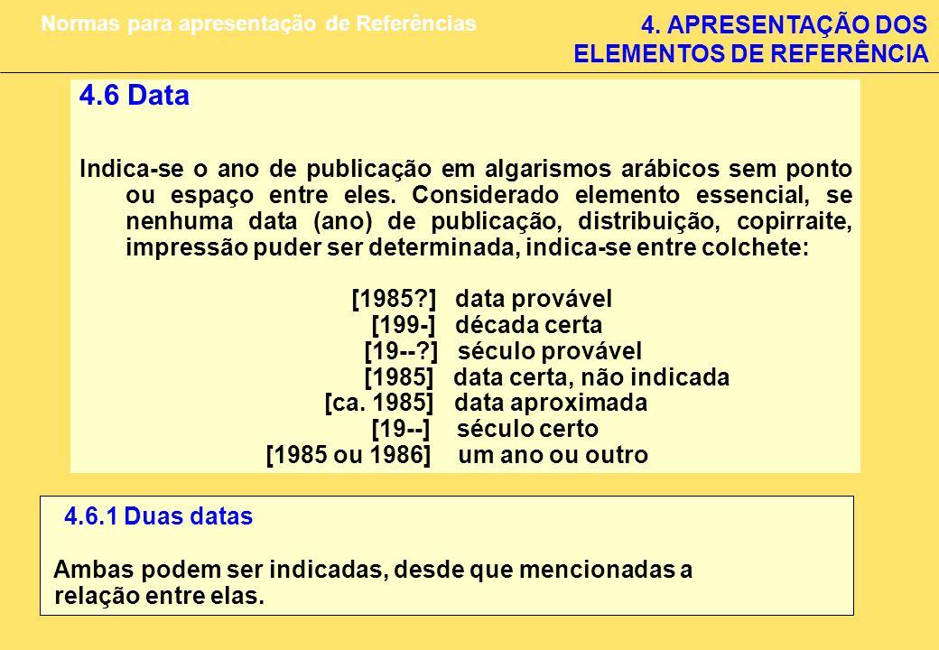 4. APRESENTAÇÃO DOS ELEMENTOS DE REFERÊNCIA Normas para apresentação de Referências 4.6 Data Indica-se o ano de publicação em algarismos arábicos sem
