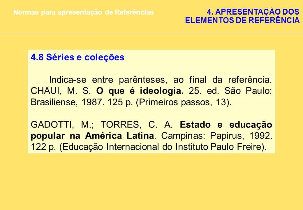 4.8 Séries e coleções Indica-se entre parênteses, ao final da referência. CHAUI, M. S. O que é ideologia. 25. ed. São Paulo: Brasiliense, 1987. 125 p.