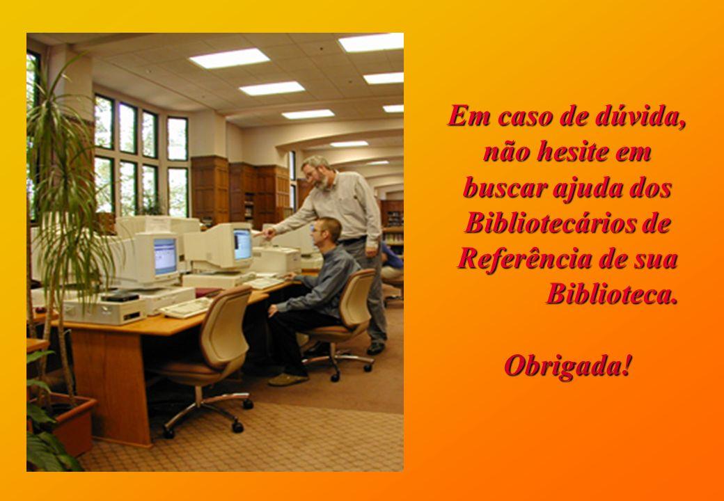 Em caso de dúvida, não hesite em buscar ajuda dos Bibliotecários de Referência de sua Biblioteca. Biblioteca.Obrigada!
