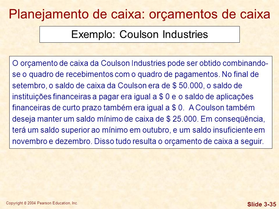 Copyright © 2004 Pearson Education, Inc. Slide 3-34 An Example: Coulson Industries Planejamento de caixa: orçamentos de caixa