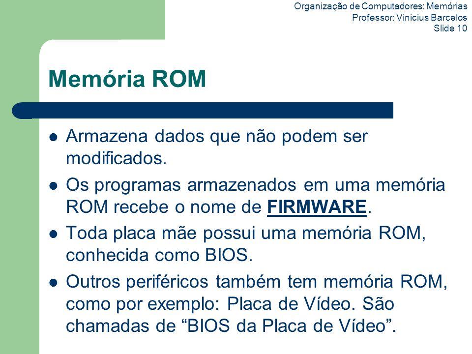Organização de Computadores: Memórias Professor: Vinicius Barcelos Slide 10 Memória ROM Armazena dados que não podem ser modificados. Os programas arm