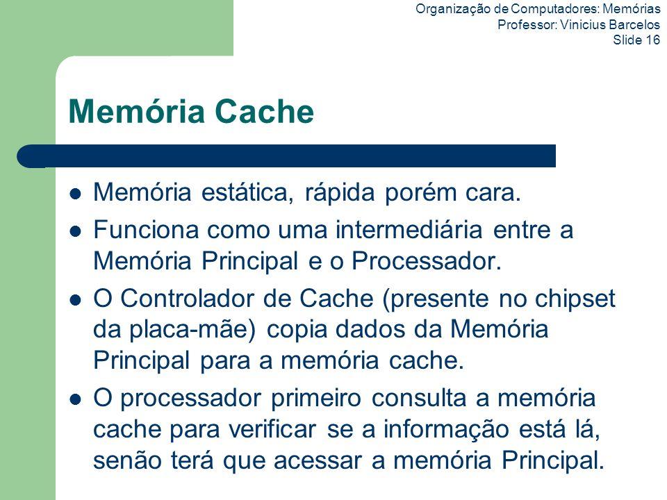 Organização de Computadores: Memórias Professor: Vinicius Barcelos Slide 16 Memória Cache Memória estática, rápida porém cara. Funciona como uma inter