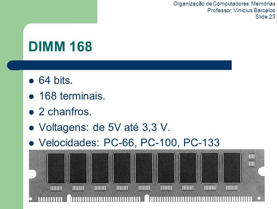 Organização de Computadores: Memórias Professor: Vinicius Barcelos Slide 23 DIMM 168 64 bits. 168 terminais. 2 chanfros. Voltagens: de 5V até 3,3 V. V