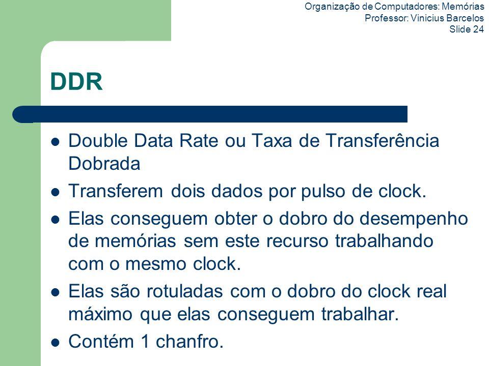 Organização de Computadores: Memórias Professor: Vinicius Barcelos Slide 24 DDR Double Data Rate ou Taxa de Transferência Dobrada Transferem dois dado