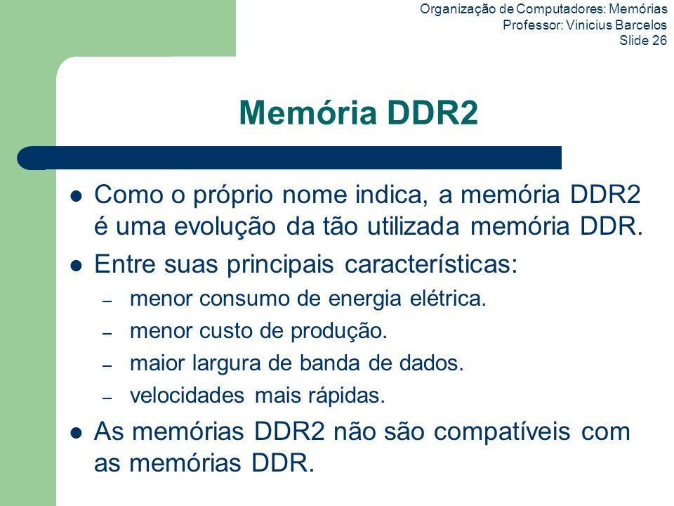 Organização de Computadores: Memórias Professor: Vinicius Barcelos Slide 26 Memória DDR2 Como o próprio nome indica, a memória DDR2 é uma evolução da