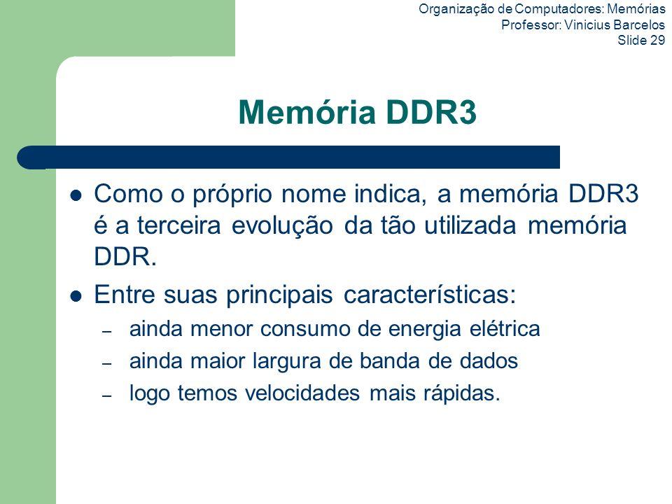 Organização de Computadores: Memórias Professor: Vinicius Barcelos Slide 29 Memória DDR3 Como o próprio nome indica, a memória DDR3 é a terceira evolu