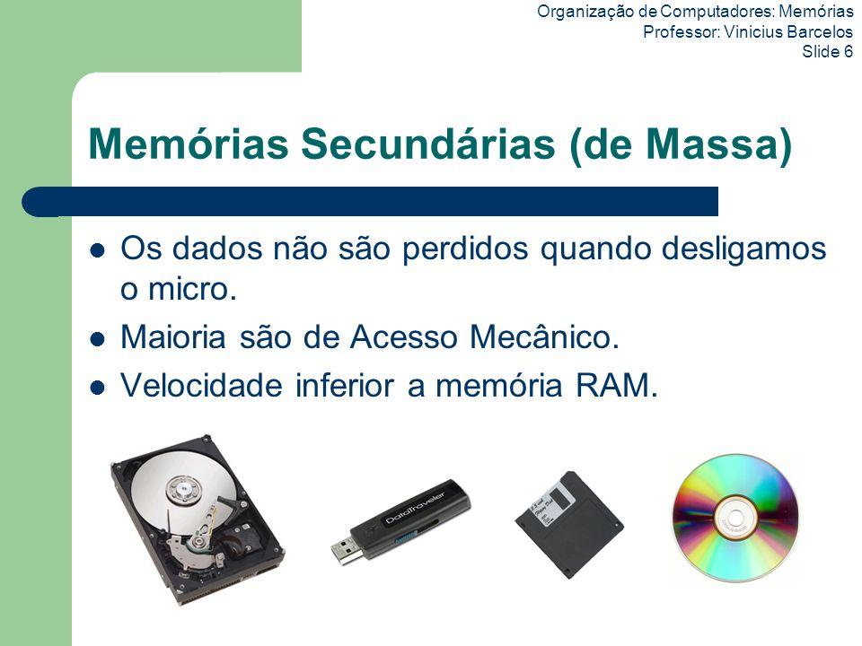 Organização de Computadores: Memórias Professor: Vinicius Barcelos Slide 6 Memórias Secundárias (de Massa) Os dados não são perdidos quando desligamos