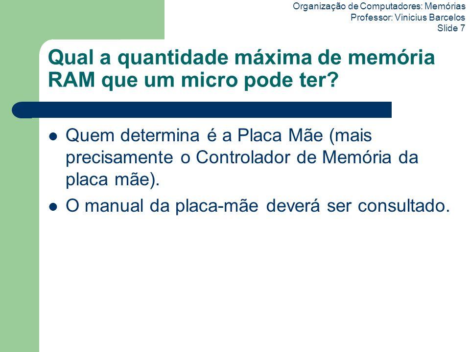 Organização de Computadores: Memórias Professor: Vinicius Barcelos Slide 7 Qual a quantidade máxima de memória RAM que um micro pode ter? Quem determi