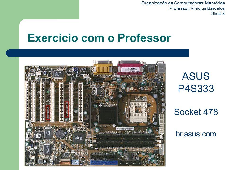 Organização de Computadores: Memórias Professor: Vinicius Barcelos Slide 9 Mini Trabalho em grupo (3 pessoas), valendo mini pontos Entrar no site da ASUS (http://br.asus.com), clicar em Downloads, e verificar a quantidade máxima de memória suportada pelas placas: – Modelo P4BSocket 478 – Modelo A7N8XSocket A (462) Enviar resposta para: viniciusbarc@gmail.com Data Limite: 28/09/2009