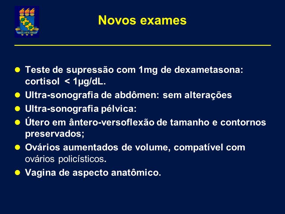 Novos exames Teste de supressão com 1mg de dexametasona: cortisol < 1µg/dL. Ultra-sonografia de abdômen: sem alterações Ultra-sonografia pélvica: Úter