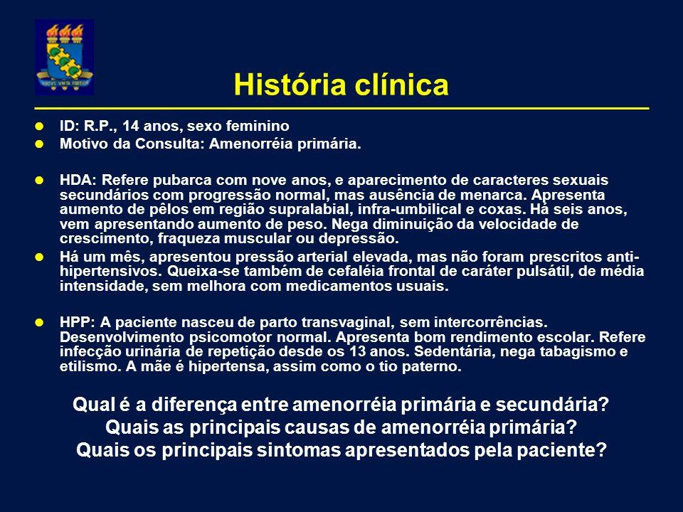 História clínica ID: R.P., 14 anos, sexo feminino Motivo da Consulta: Amenorréia primária. HDA: Refere pubarca com nove anos, e aparecimento de caract