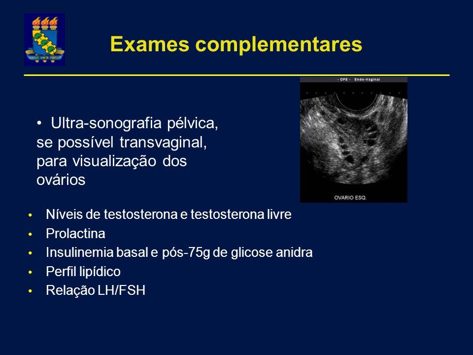 Exames complementares Níveis de testosterona e testosterona livre Prolactina Insulinemia basal e pós-75g de glicose anidra Perfil lipídico Relação LH/FSH Ultra-sonografia pélvica, se possível transvaginal, para visualização dos ovários