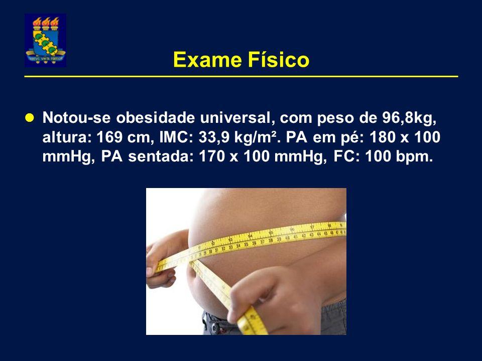 Exame Físico Notou-se obesidade universal, com peso de 96,8kg, altura: 169 cm, IMC: 33,9 kg/m². PA em pé: 180 x 100 mmHg, PA sentada: 170 x 100 mmHg,