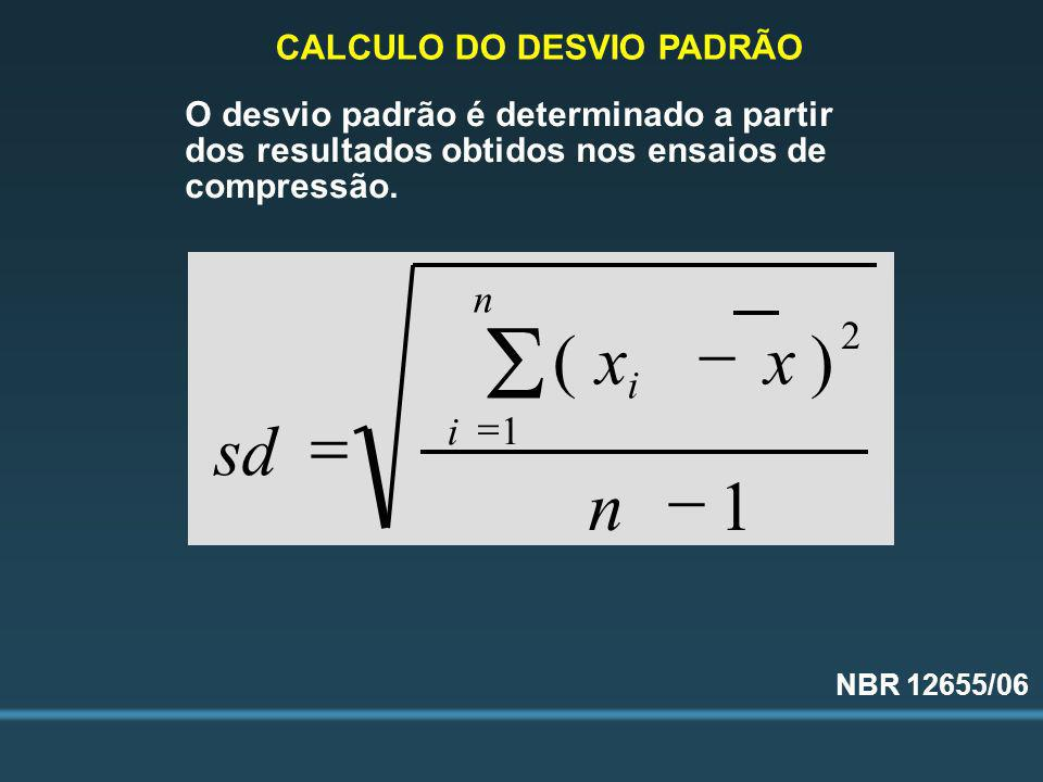 O desvio padrão é determinado a partir dos resultados obtidos nos ensaios de compressão. 1 )( 2 1 n xx sd i n i CALCULO DO DESVIO PADRÃO NBR 12655/06