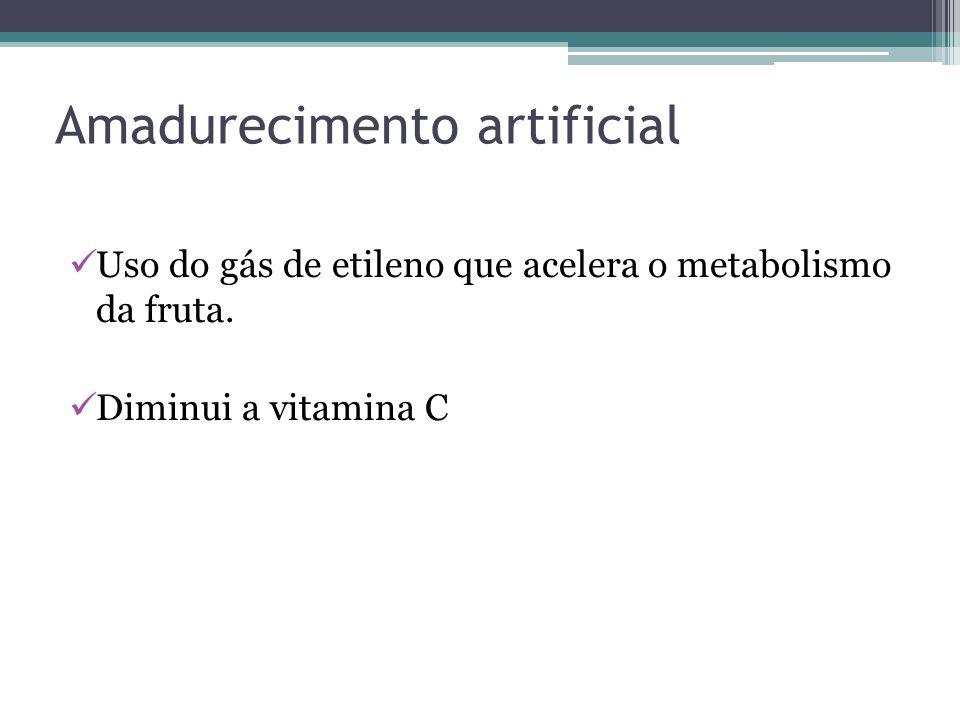 Amadurecimento artificial Uso do gás de etileno que acelera o metabolismo da fruta. Diminui a vitamina C