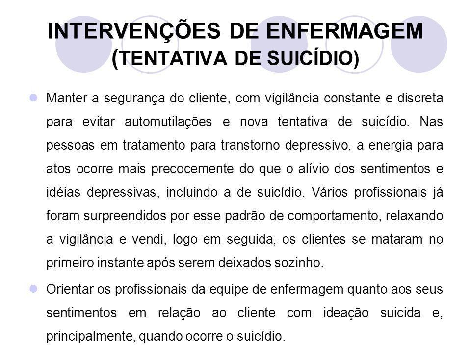 INTERVENÇÕES DE ENFERMAGEM ( TENTATIVA DE SUICÍDIO) Manter a segurança do cliente, com vigilância constante e discreta para evitar automutilações e no