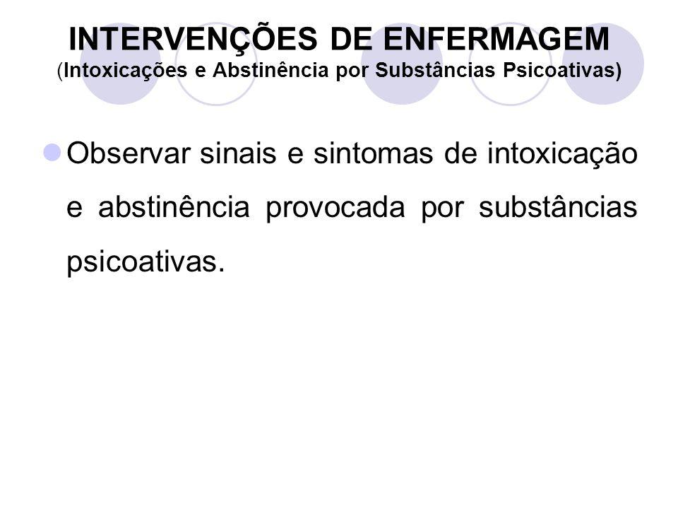INTERVENÇÕES DE ENFERMAGEM (Intoxicações e Abstinência por Substâncias Psicoativas) Observar sinais e sintomas de intoxicação e abstinência provocada
