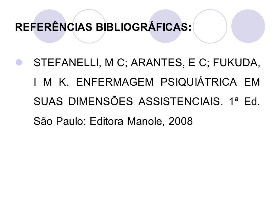 REFERÊNCIAS BIBLIOGRÁFICAS: STEFANELLI, M C; ARANTES, E C; FUKUDA, I M K. ENFERMAGEM PSIQUIÁTRICA EM SUAS DIMENSÕES ASSISTENCIAIS. 1ª Ed. São Paulo: E