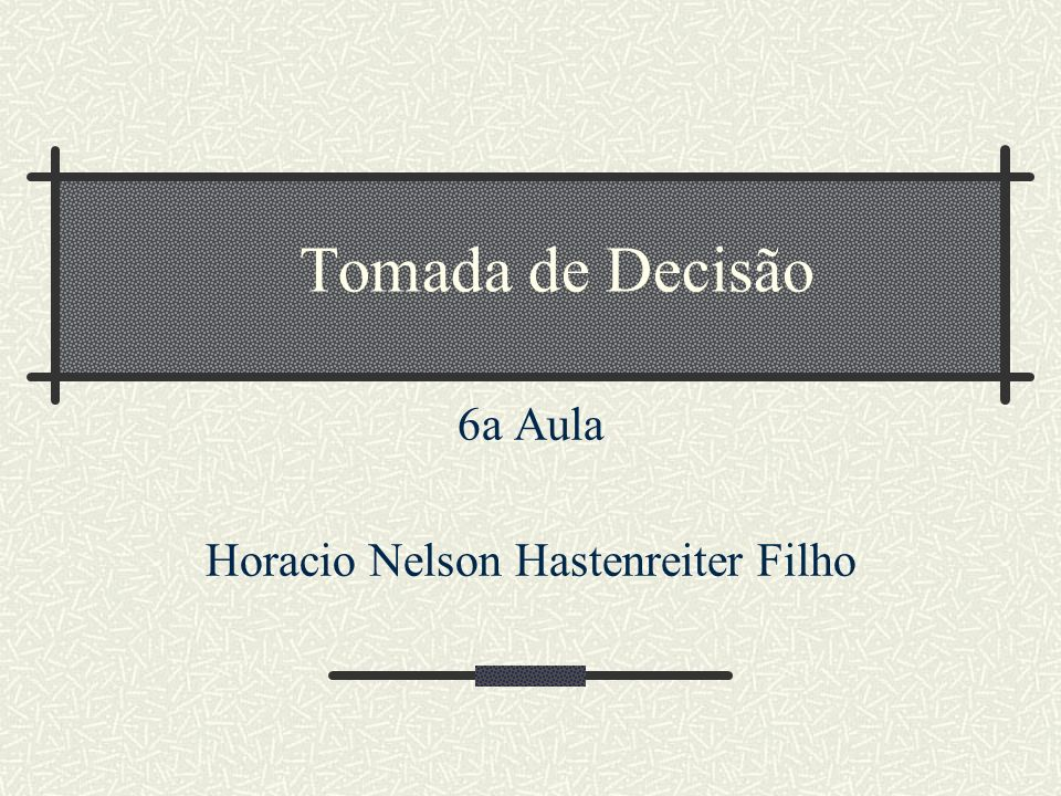 Tomada de Decisão 6a Aula Horacio Nelson Hastenreiter Filho