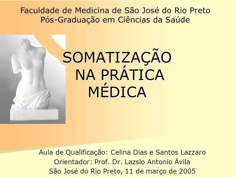 SOMATIZAÇÃO NA PRÁTICA MÉDICA Aula de Qualificação: Celina Dias e Santos Lazzaro Orientador: Prof. Dr. Lazslo Antonio Ávila São José do Rio Preto, 11