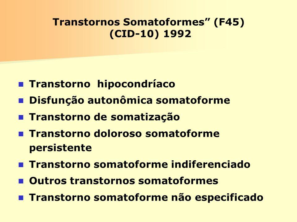 Transtornos Somatoformes (F45) (CID-10) 1992 Transtorno hipocondríaco Disfunção autonômica somatoforme Transtorno de somatização Transtorno doloroso s