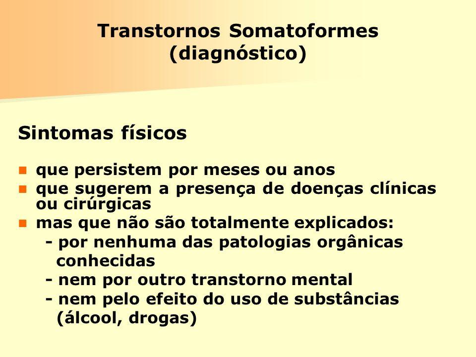 Transtornos Somatoformes (diagnóstico) Sintomas físicos que persistem por meses ou anos que sugerem a presença de doenças clínicas ou cirúrgicas mas q