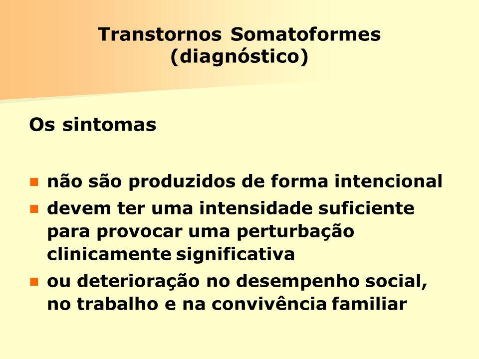 Transtornos Somatoformes (diagnóstico) Os sintomas não são produzidos de forma intencional devem ter uma intensidade suficiente para provocar uma pert