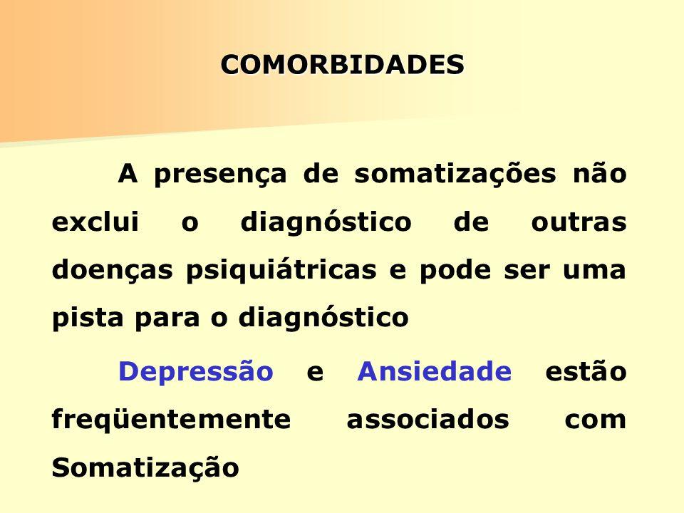 COMORBIDADES A presença de somatizações não exclui o diagnóstico de outras doenças psiquiátricas e pode ser uma pista para o diagnóstico Depressão e A