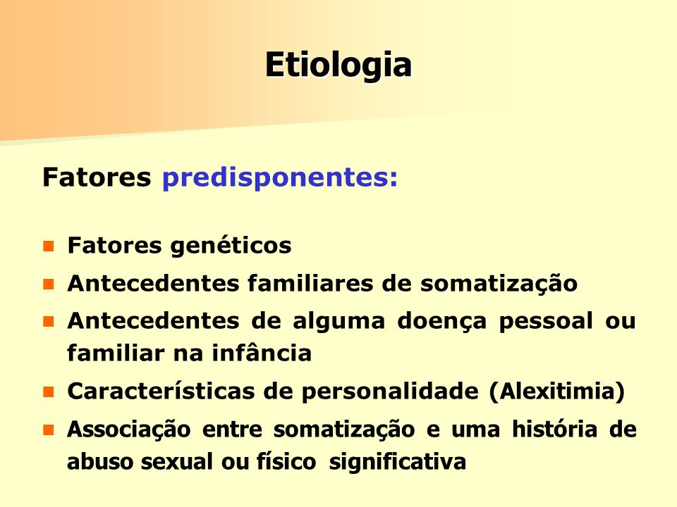 Etiologia Fatores predisponentes: Fatores genéticos Antecedentes familiares de somatização Antecedentes de alguma doença pessoal ou familiar na infânc